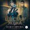 Геярова Ная - Шестая жена [Наталья Волкова, 2019, 128 kbps
