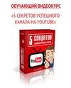 Обучающий видеокурс 5 секретов успешного канала на YouTube